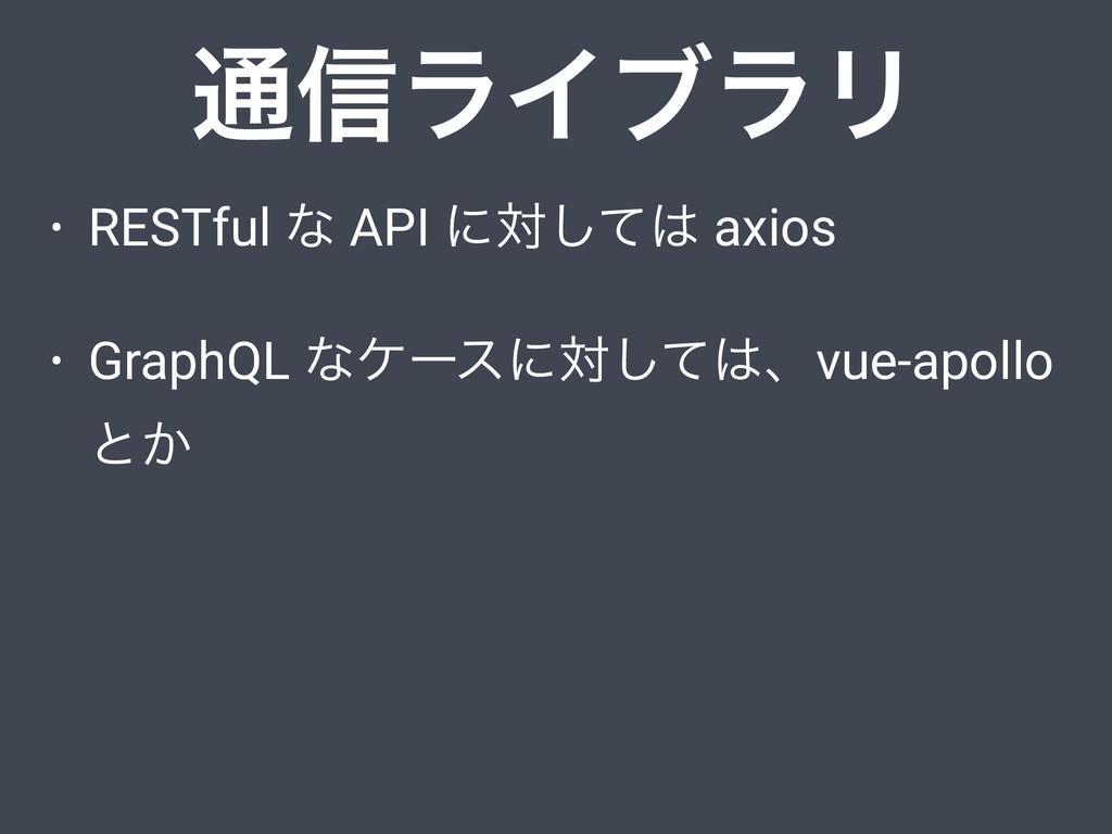 • RESTful ͳ API ʹରͯ͠ axios • GraphQL ͳέʔεʹରͯ͠...