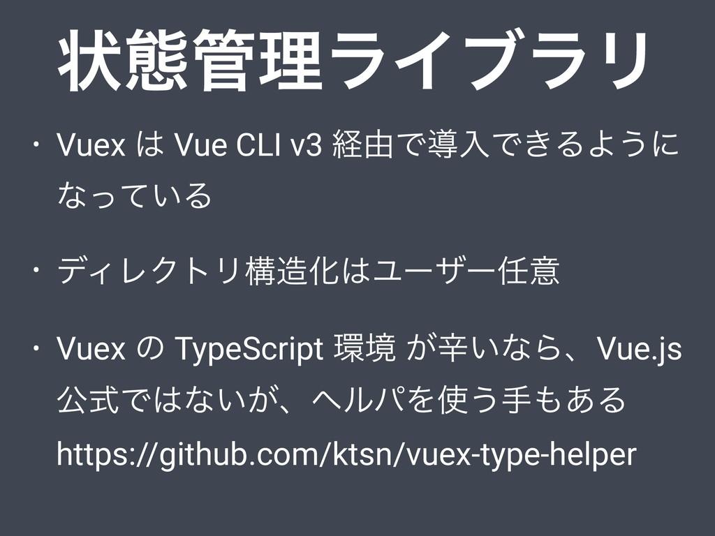 • Vuex  Vue CLI v3 ܦ༝ͰಋೖͰ͖ΔΑ͏ʹ ͳ͍ͬͯΔ • σΟϨΫτϦߏ...