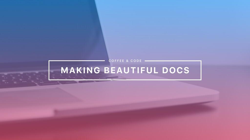 MAKING BEAUTIFUL DOCS C O F F E E & C O D E