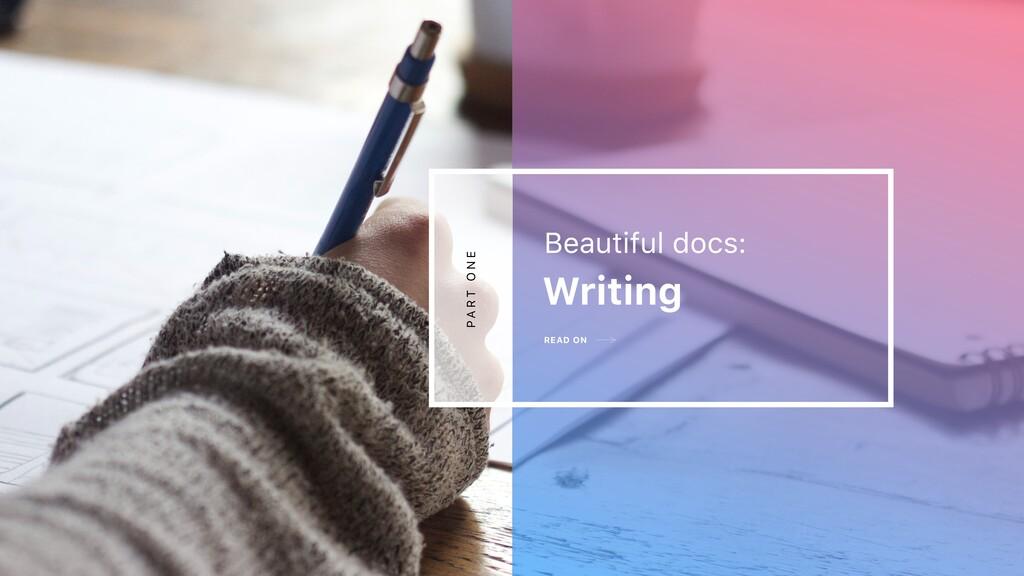 READ ON Writing Beautiful docs: P A R T O N E