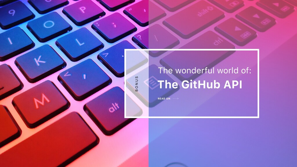 READ ON The GitHub API The wonderful world of: ...