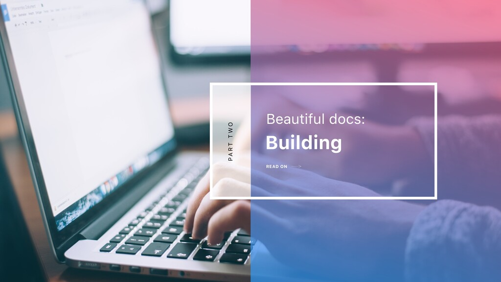 READ ON Building Beautiful docs: P A R T T W O