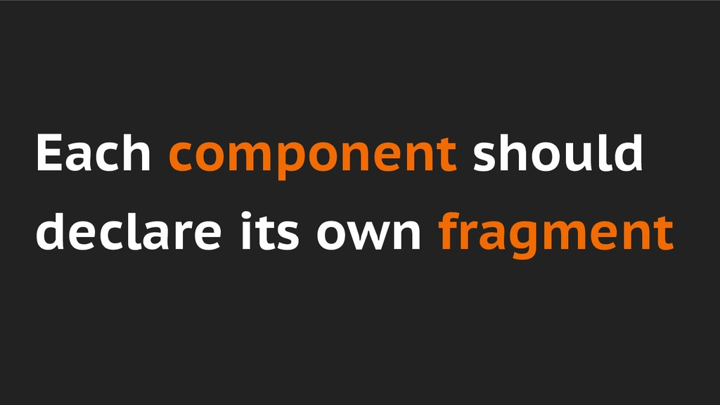 Each component should declare its own fragment