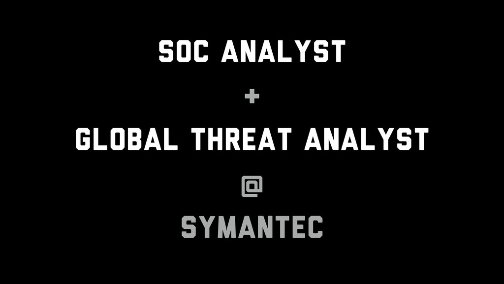 SOC Analyst & Global Threat Analyst @ Symantec