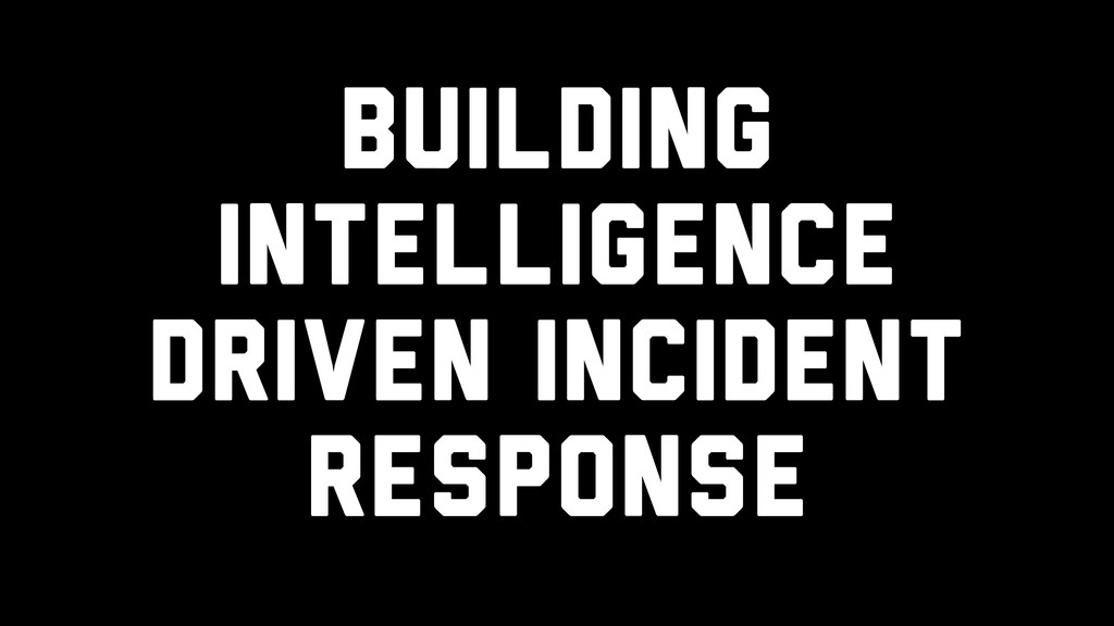Building Intelligence Driven Incident Response