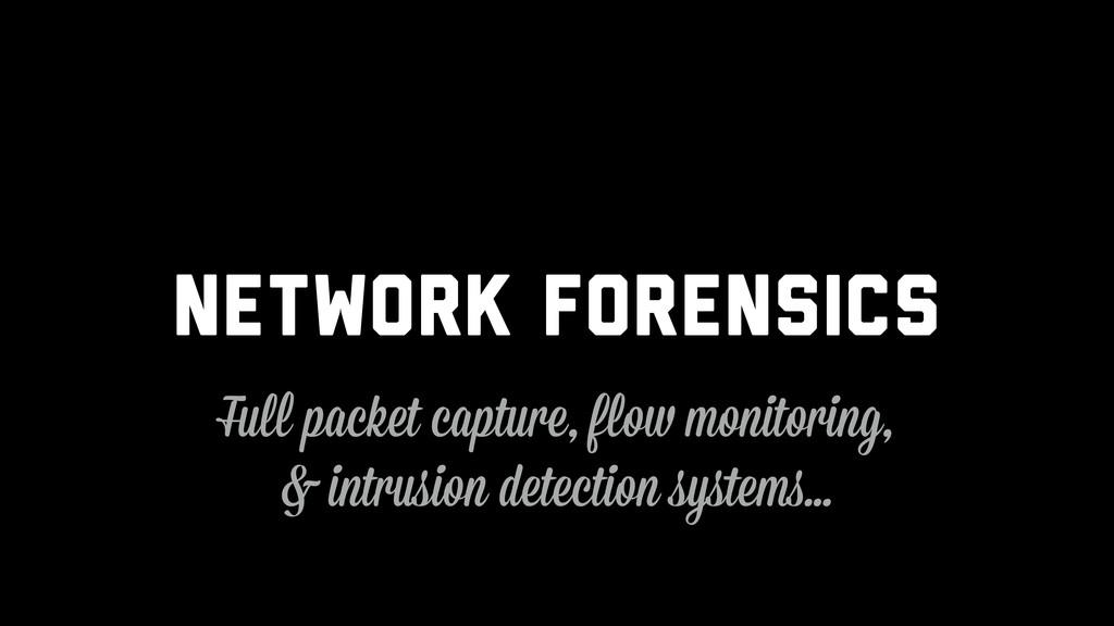 Network Forensics Full packet capture, flow mon...