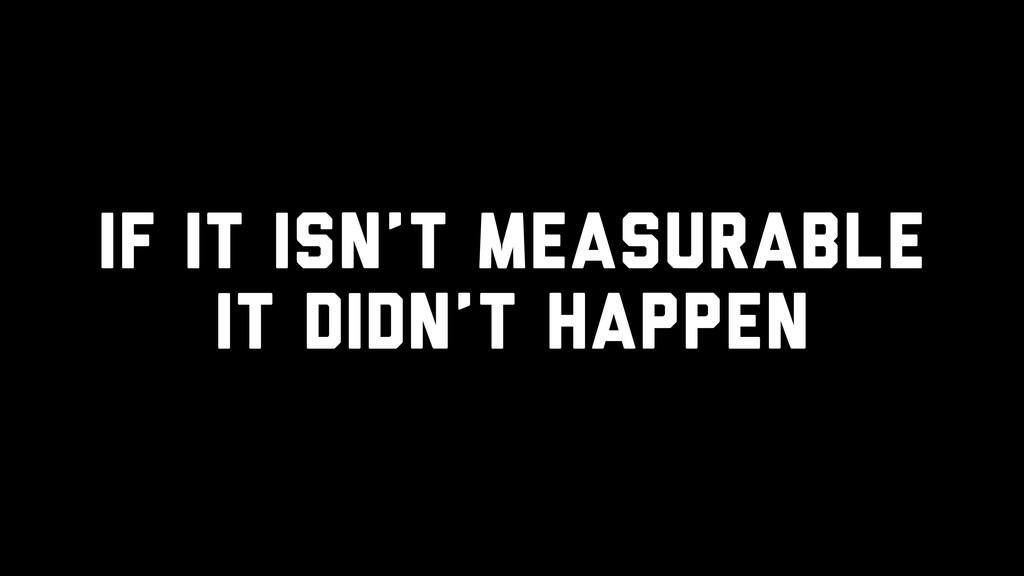 If it isn't measurable it didn't happen