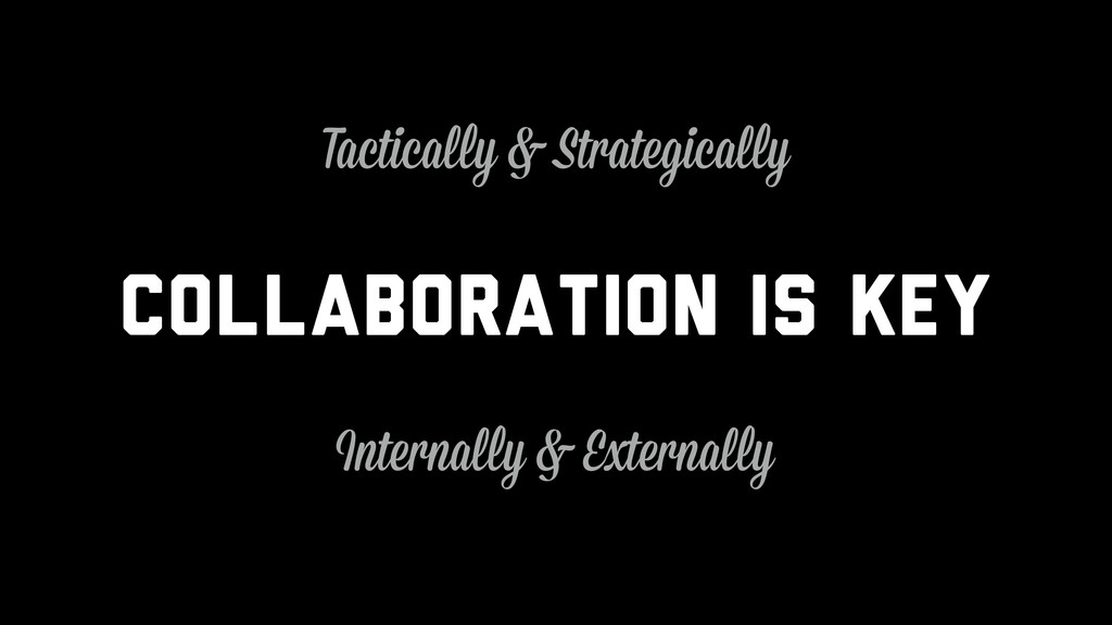 Collaboration is key Internally & Externally Ta...