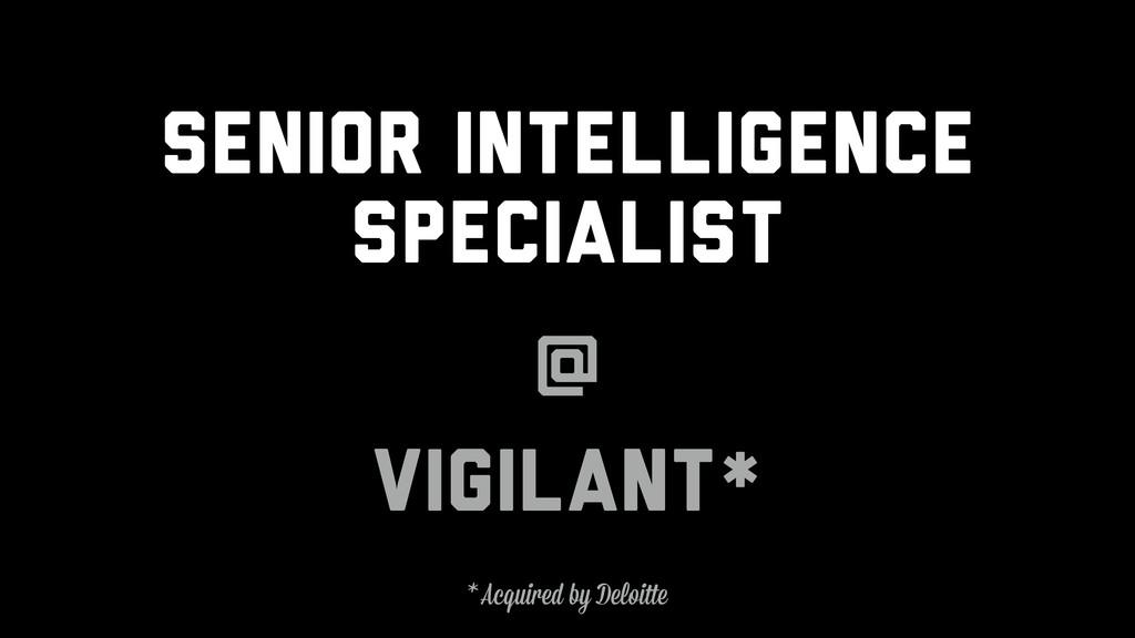Senior Intelligence Specialist @ Vigilant* * Ac...
