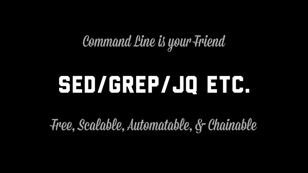 sed/grep/jq etc. Free, Scalable, Automatable, &...