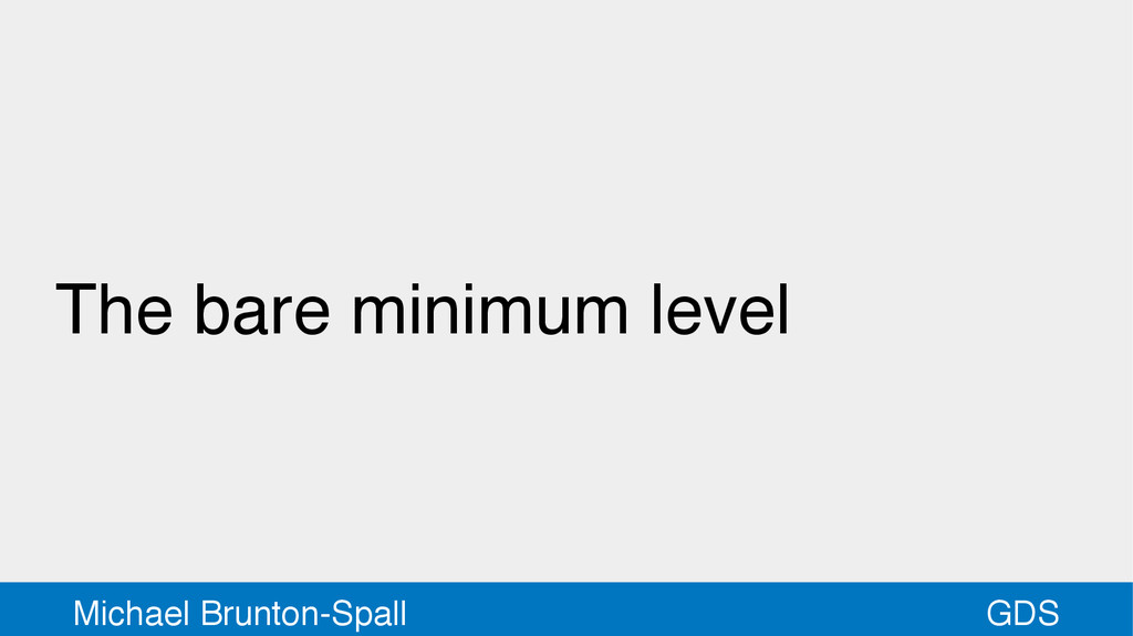 GDS Michael Brunton-Spall The bare minimum level
