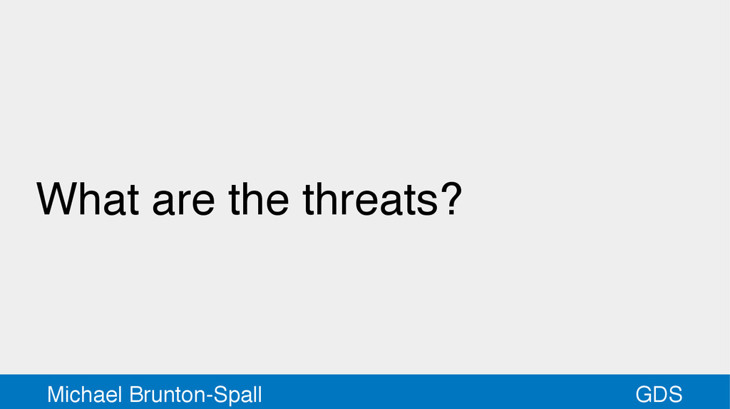 GDS Michael Brunton-Spall What are the threats?