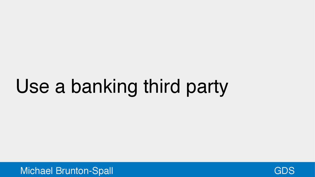 GDS Michael Brunton-Spall Use a banking third p...
