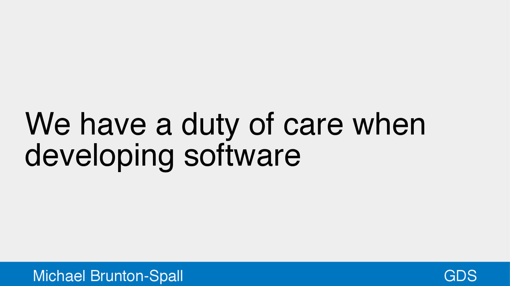 GDS Michael Brunton-Spall We have a duty of car...