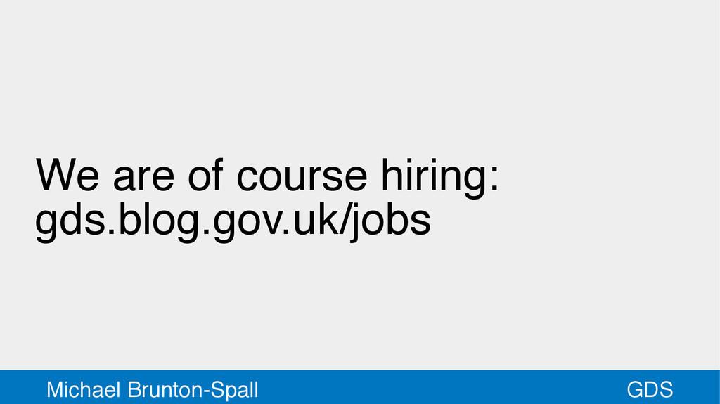 GDS Michael Brunton-Spall We are of course hiri...