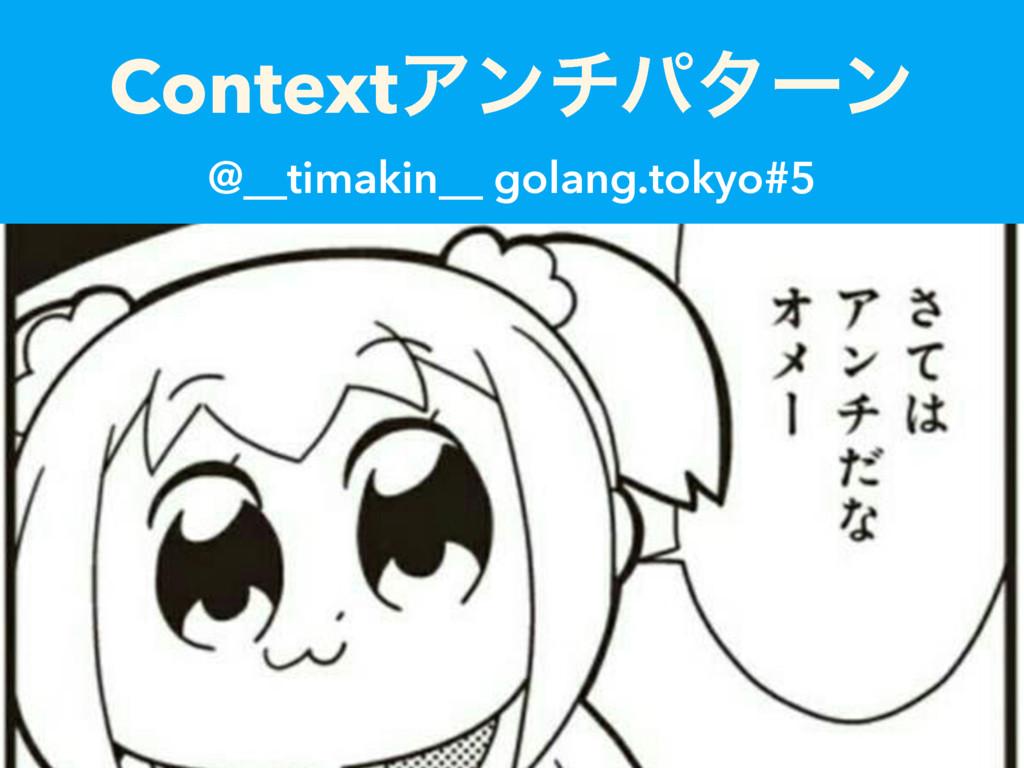 ContextΞϯνύλʔϯ @__timakin__ golang.tokyo#5
