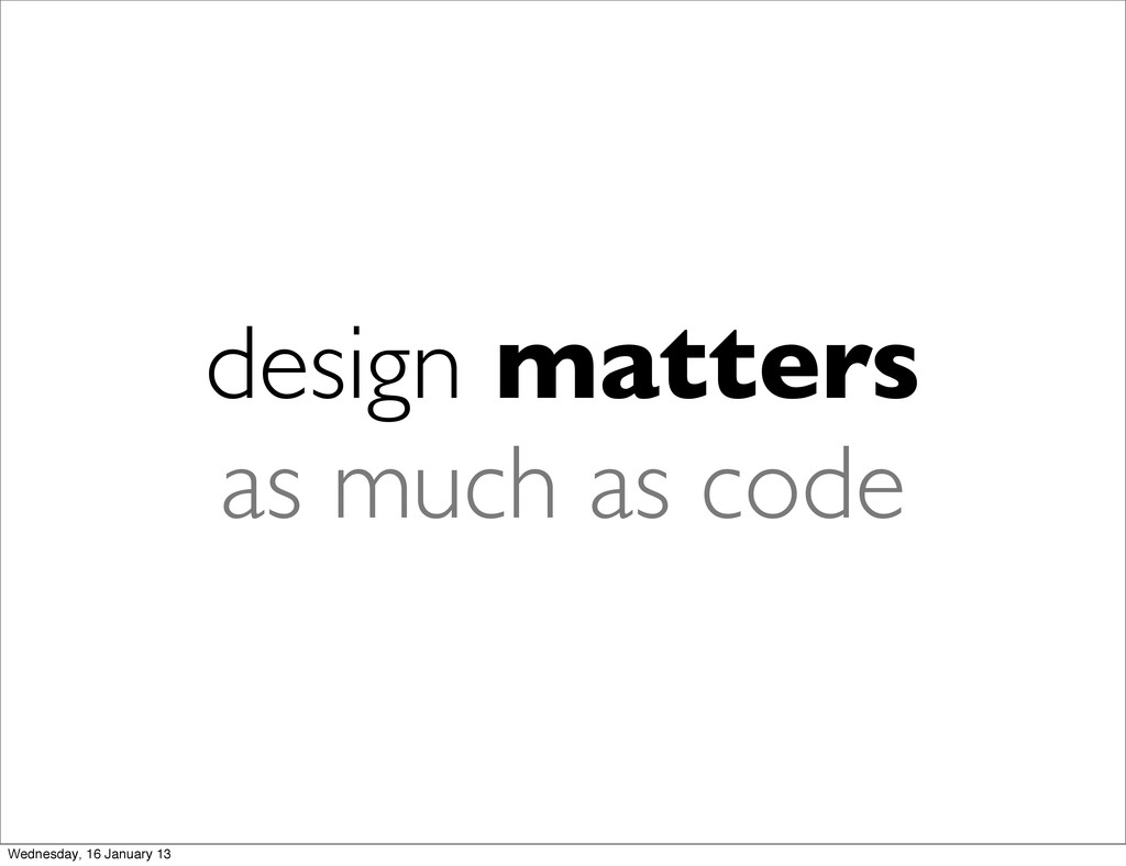 design matters as much as code Wednesday, 16 Ja...