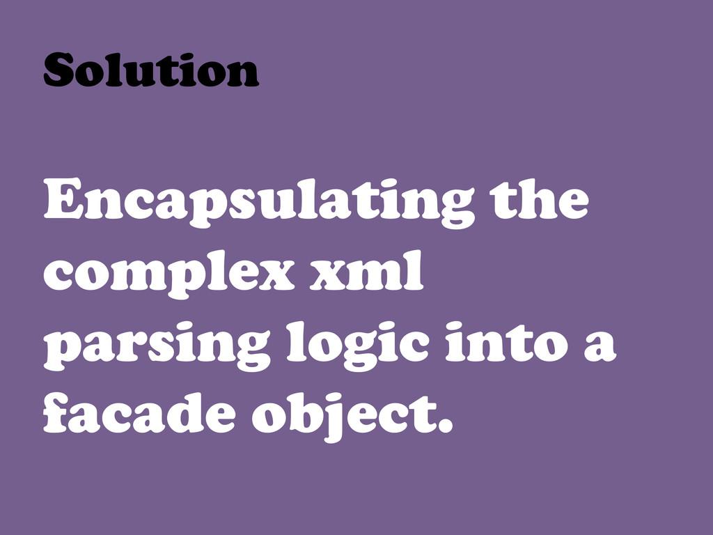 Encapsulating the complex xml parsing logic int...