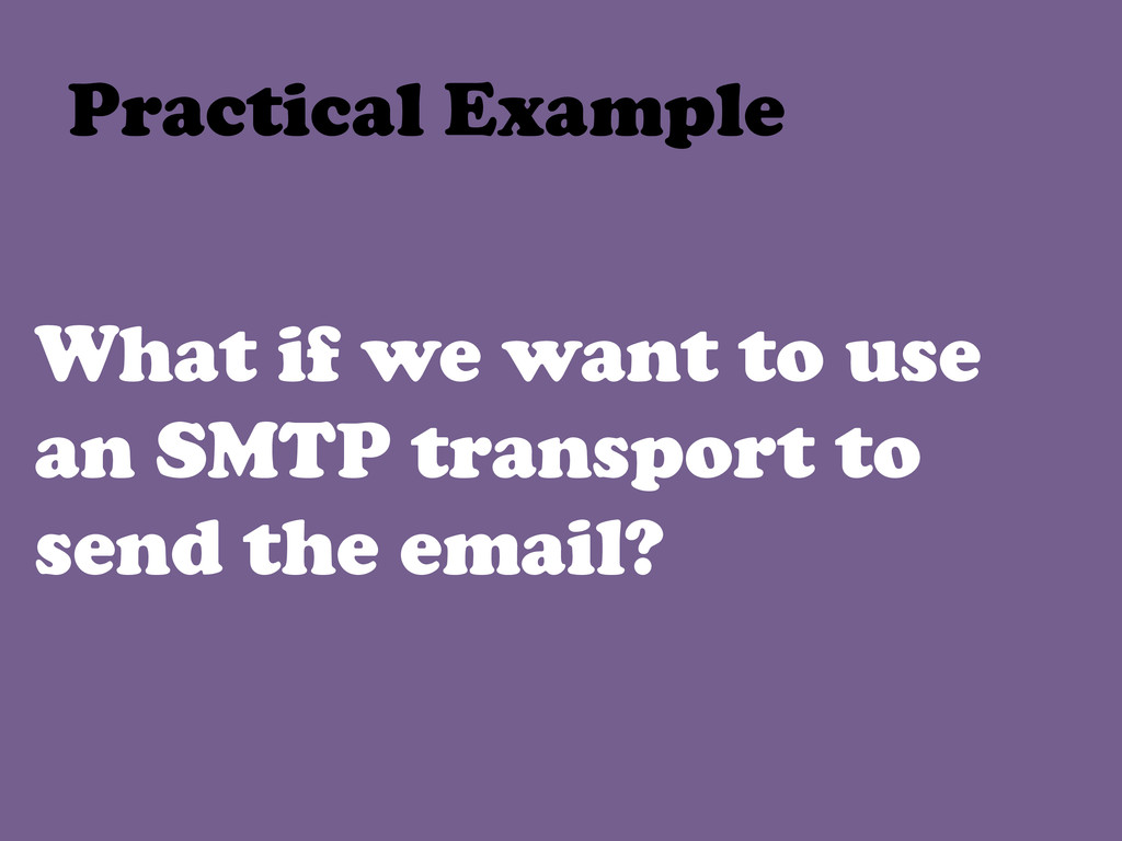 What if we want to use an SMTP transport to sen...