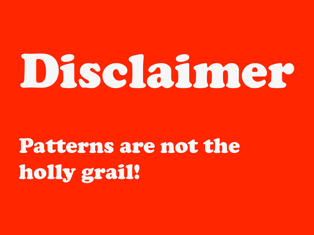 Disclaimer Patterns are not the holly grail!