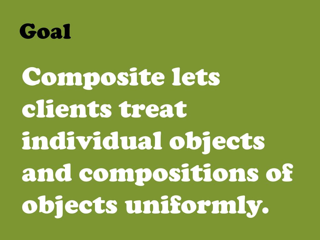 Goal  Composite lets clients treat individua...