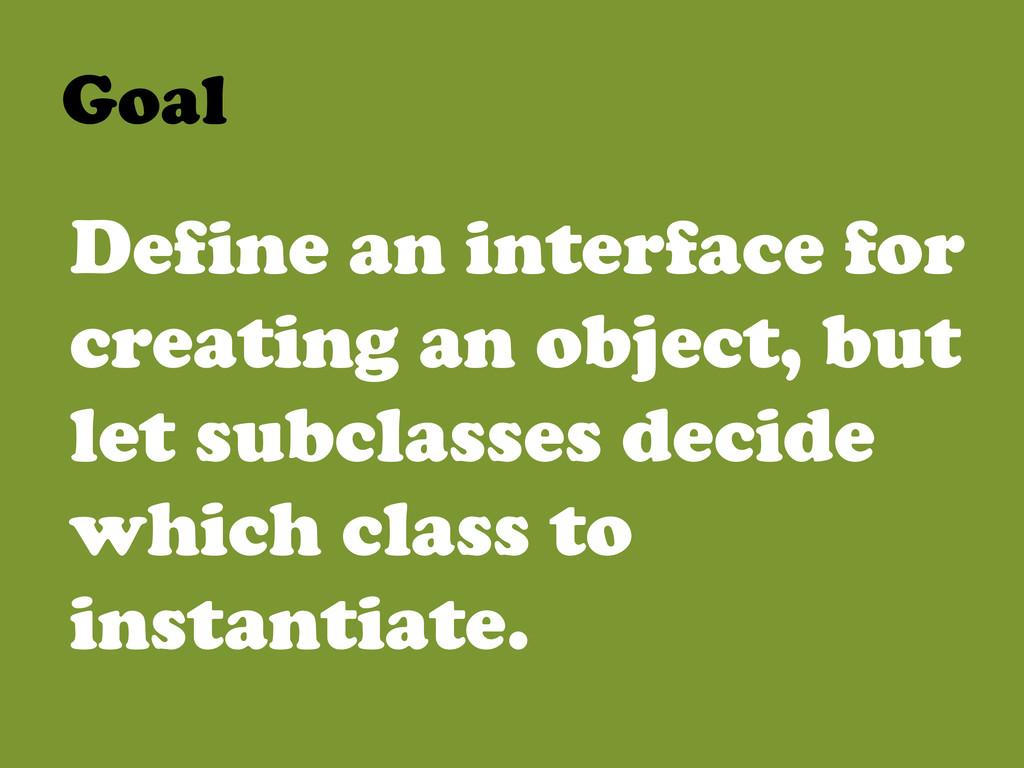 Goal  Define an interface for creating an ob...