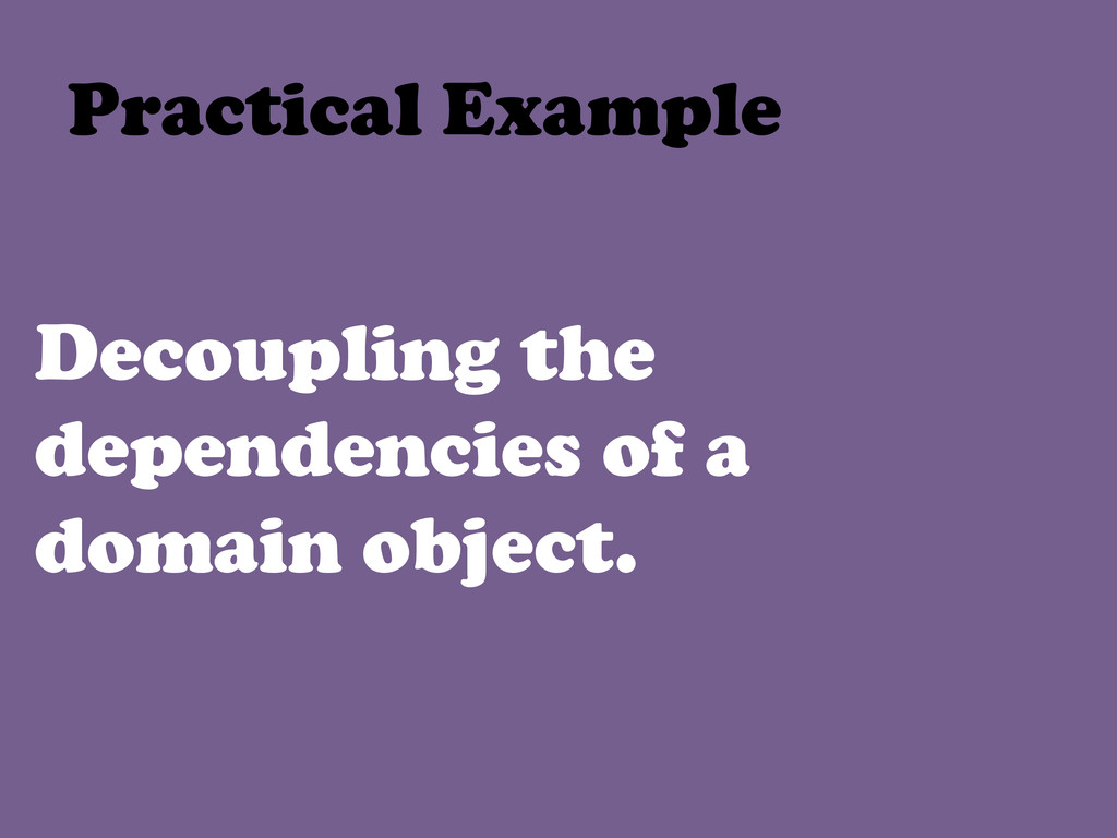 Decoupling the dependencies of a domain object....
