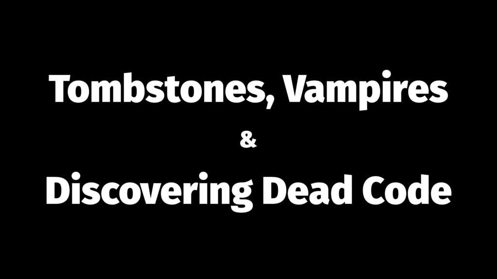 Tombstones, Vampires & Discovering Dead Code