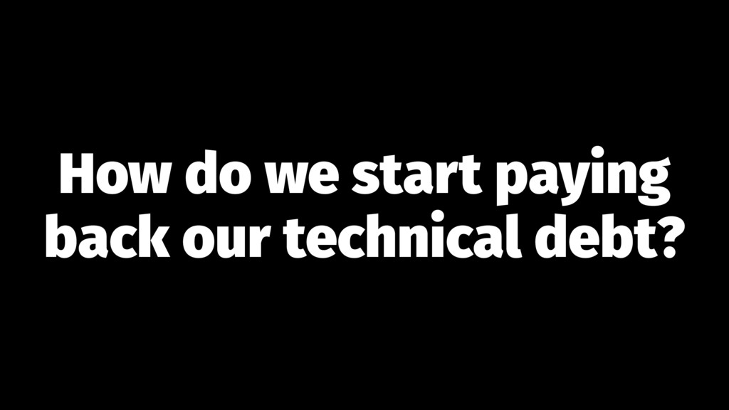 How do we start paying back our technical debt?