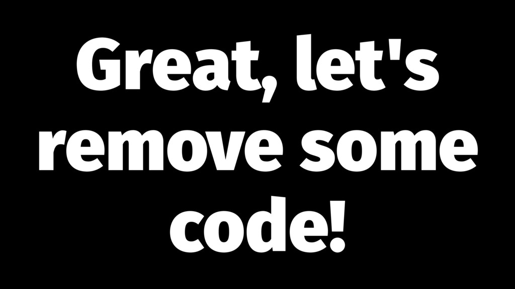 Great, let's remove some code!
