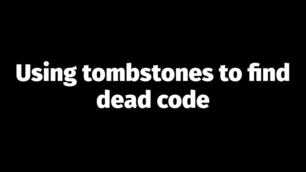 Using tombstones to find dead code