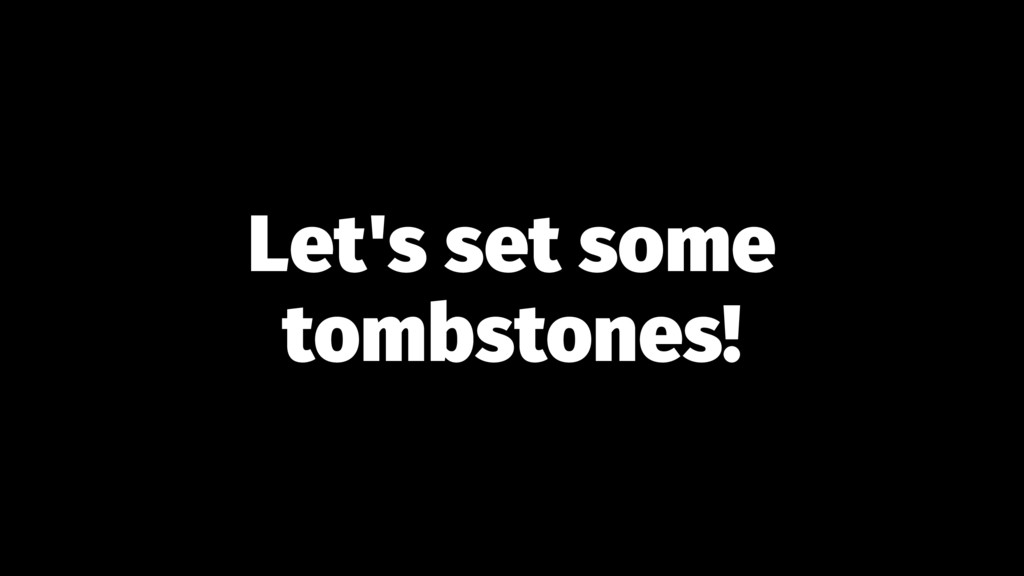 Let's set some tombstones!