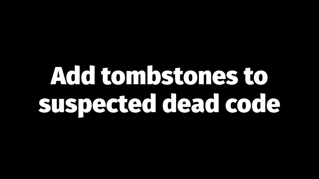 Add tombstones to suspected dead code