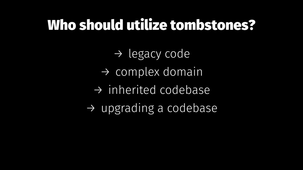 Who should utilize tombstones? → legacy code → ...