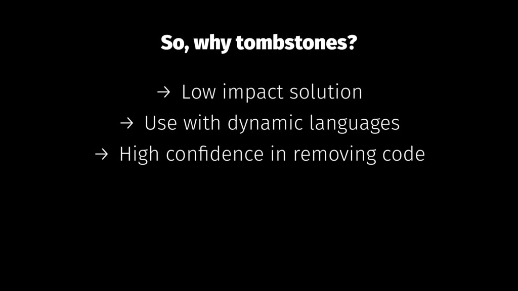 So, why tombstones? → Low impact solution → Use...