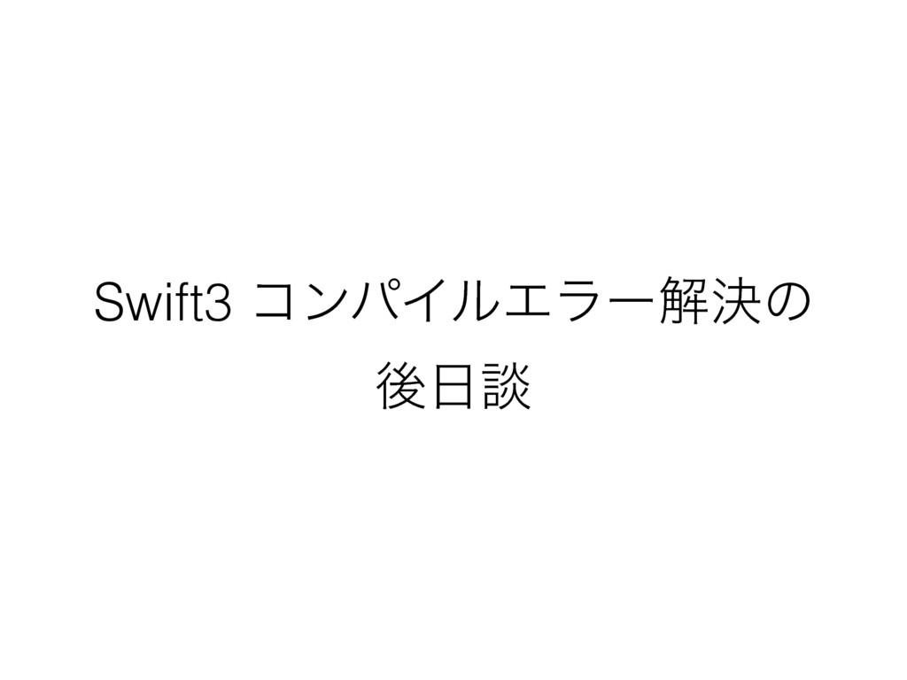 Swift3 ίϯύΠϧΤϥʔղܾͷ ޙஊ