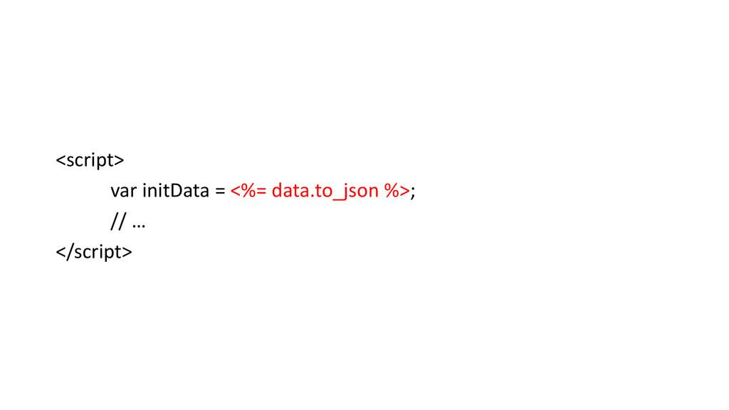 <script> var initData = <%= data.to_json %>; //...