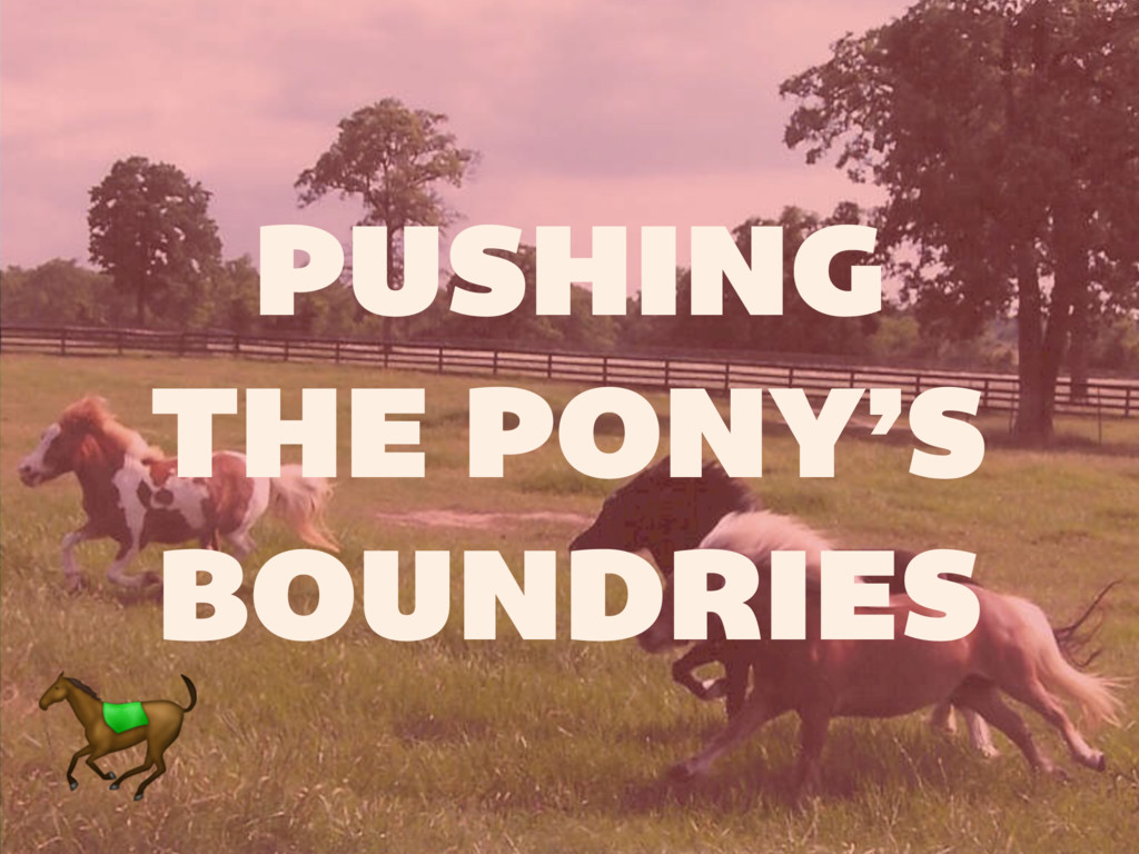 PUSHING THE PONY'S BOUNDRIES