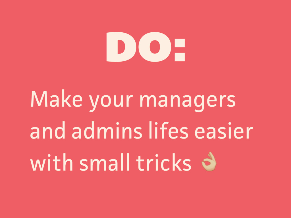 DO: Make your managers and admins lifes easier ...