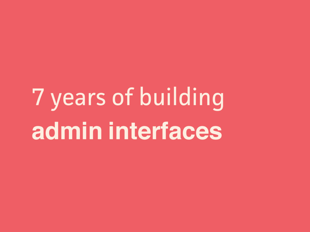 7 years of building admin interfaces