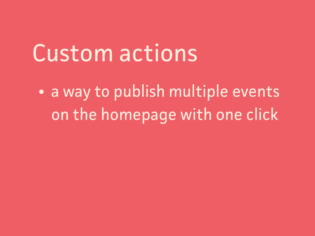 Custom actions • a way to publish multiple even...