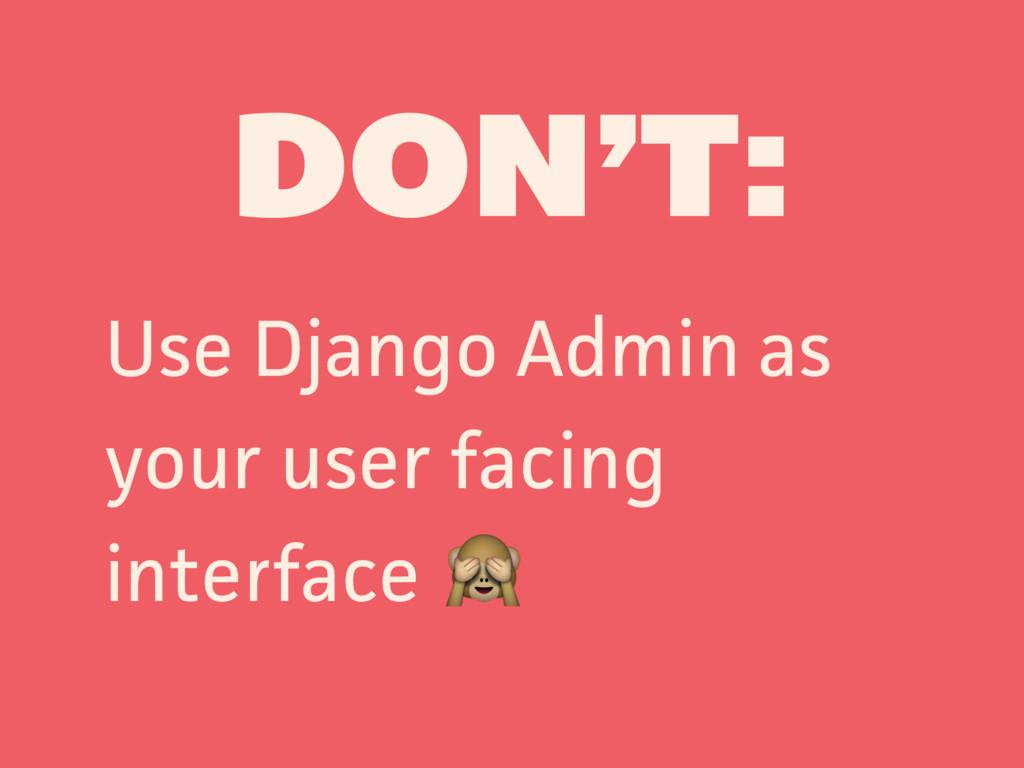 DON'T: Use Django Admin as your user facing int...