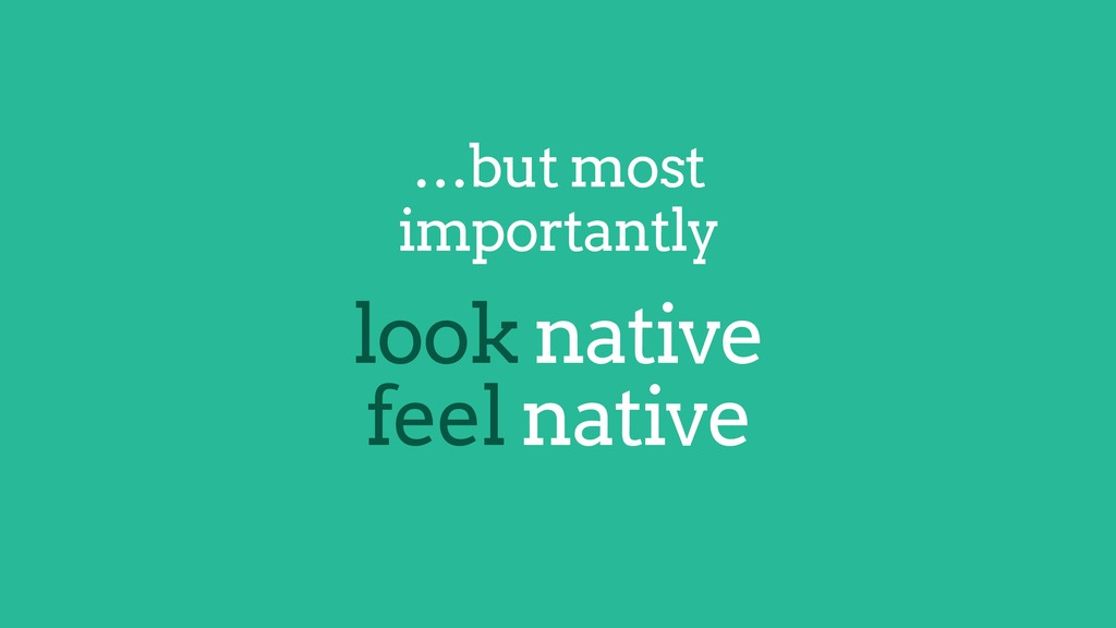 …but most importantly look native feel native