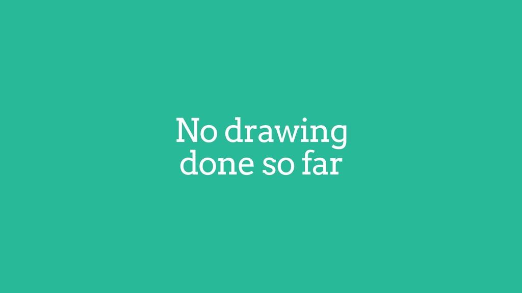 No drawing done so far