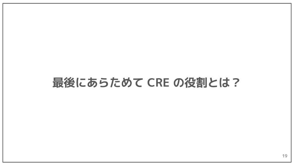 最後にあらためて CRE の役割とは? 19