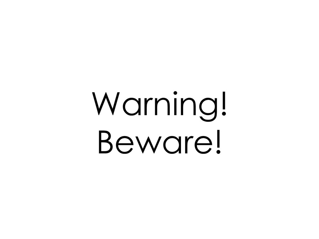 Warning! Beware!