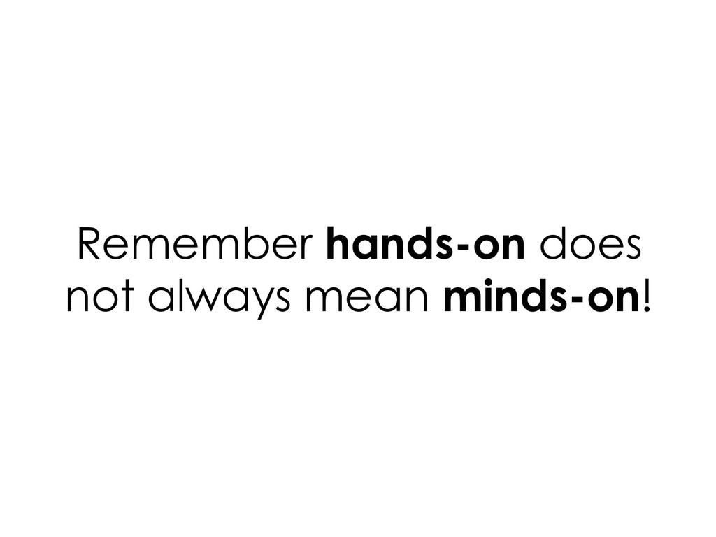 Remember hands-on does not always mean minds-on!