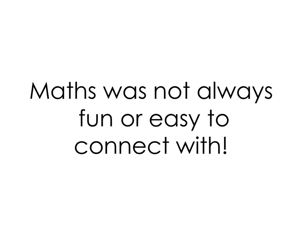 Maths was not always fun or easy to connect wit...