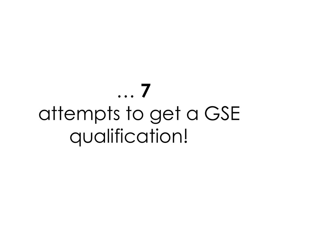 … 7 attempts to get a GSE qualification!