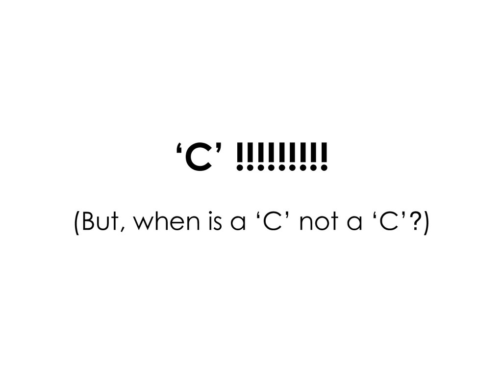 'C' !!!!!!!!! (But, when is a 'C' not a 'C'?)